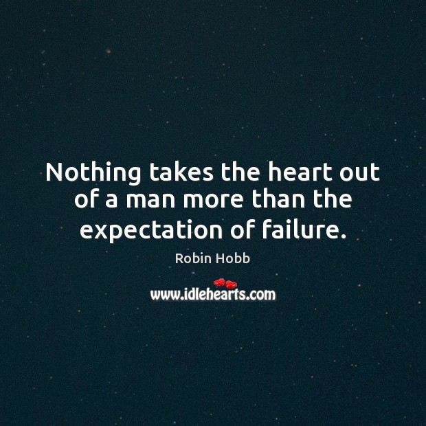 Nothing takes the heart out of a man more than the expectation of failure. Robin Hobb Picture Quote