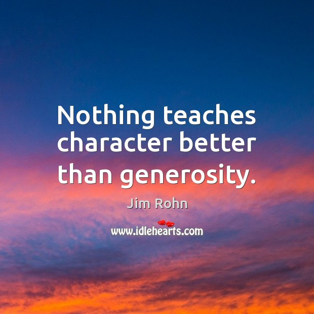 Nothing teaches character better than generosity. Image