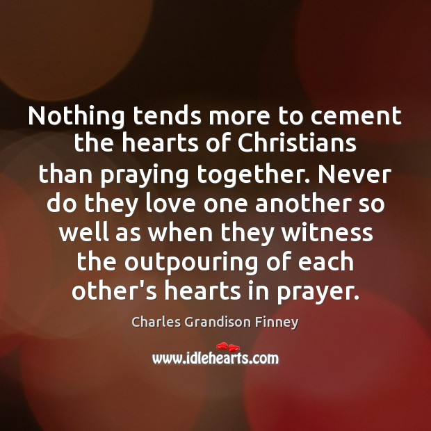 Nothing tends more to cement the hearts of Christians than praying together. Charles Grandison Finney Picture Quote