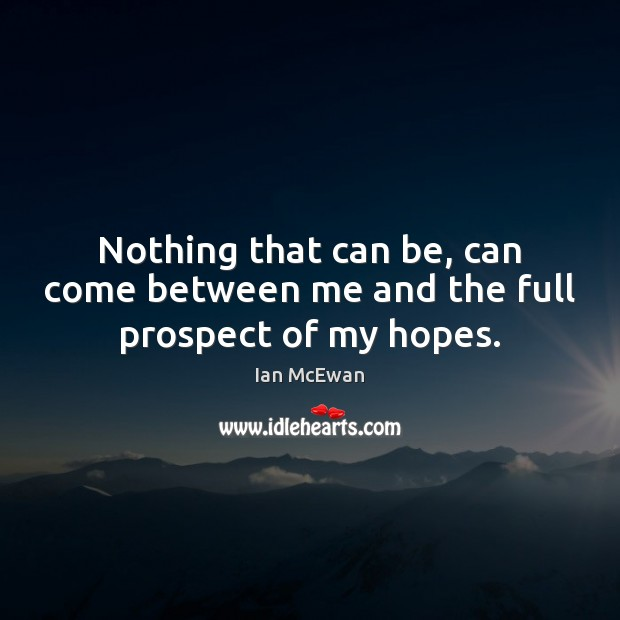 Nothing that can be, can come between me and the full prospect of my hopes. Ian McEwan Picture Quote