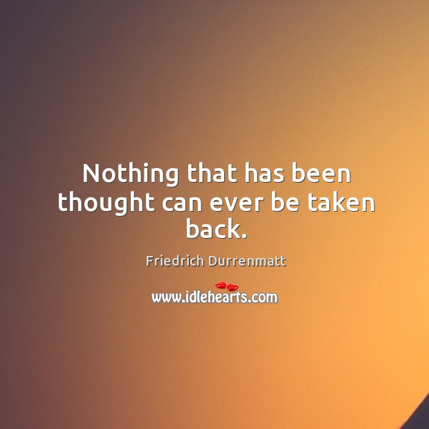 Nothing that has been thought can ever be taken back. Friedrich Durrenmatt Picture Quote