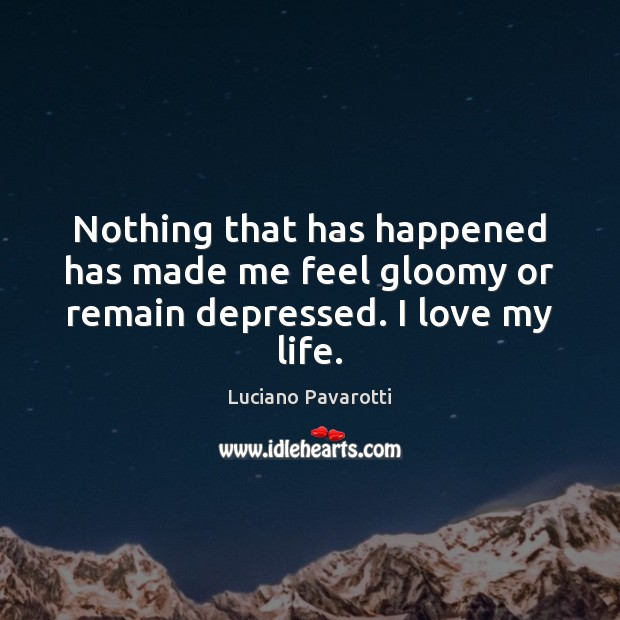 Nothing that has happened has made me feel gloomy or remain depressed. I love my life. Luciano Pavarotti Picture Quote