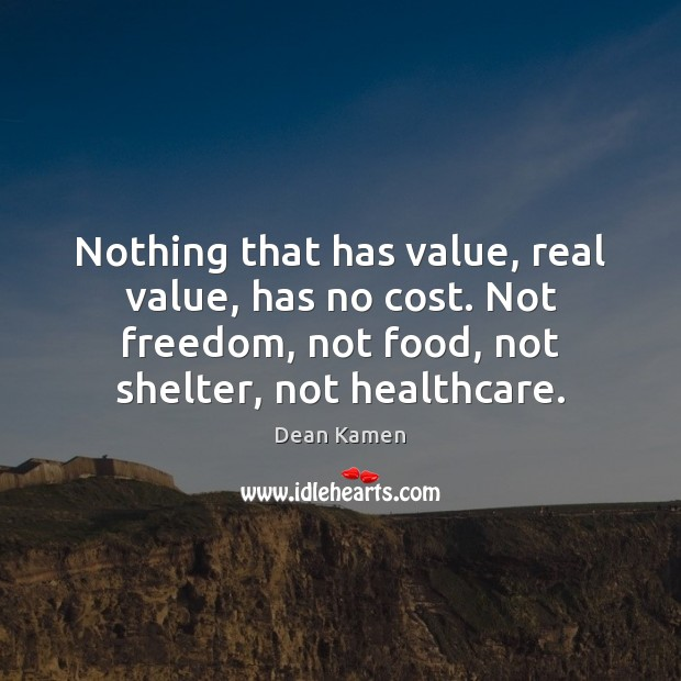 Nothing that has value, real value, has no cost. Not freedom, not Dean Kamen Picture Quote