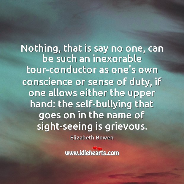 Nothing, that is say no one, can be such an inexorable tour-conductor Elizabeth Bowen Picture Quote