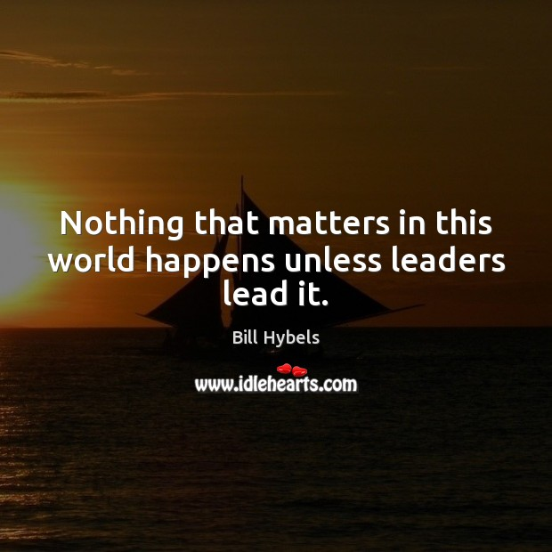 Nothing that matters in this world happens unless leaders lead it. Image