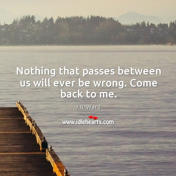 Nothing that passes between us will ever be wrong. Come back to me. Image