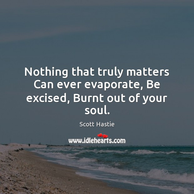 Nothing that truly matters Can ever evaporate, Be excised, Burnt out of your soul. Image