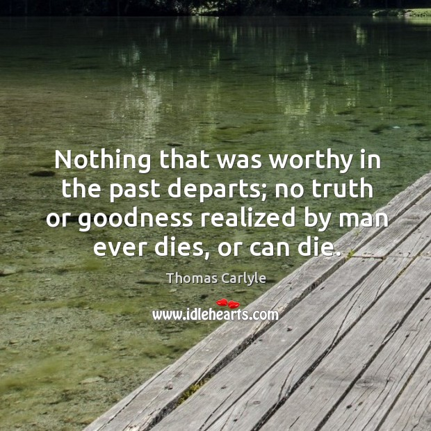 Nothing that was worthy in the past departs; no truth or goodness realized by man ever dies, or can die. Image