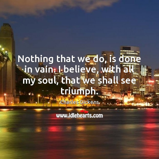 Nothing that we do, is done in vain. I believe, with all Charles Dickens Picture Quote
