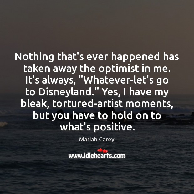 Nothing that's ever happened has taken away the optimist in me. It's Mariah Carey Picture Quote