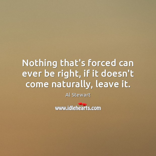 Image, Nothing that's forced can ever be right, if it doesn't come naturally, leave it.