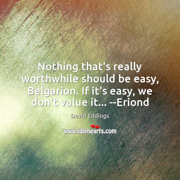 Nothing that's really worthwhile should be easy, Belgarion. If it's easy, we David Eddings Picture Quote