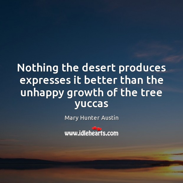 Nothing the desert produces expresses it better than the unhappy growth of the tree yuccas Mary Hunter Austin Picture Quote