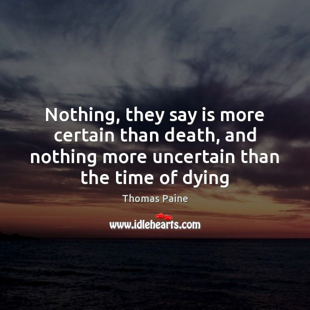 Nothing, they say is more certain than death, and nothing more uncertain Thomas Paine Picture Quote