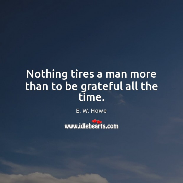 Nothing tires a man more than to be grateful all the time. Be Grateful Quotes Image