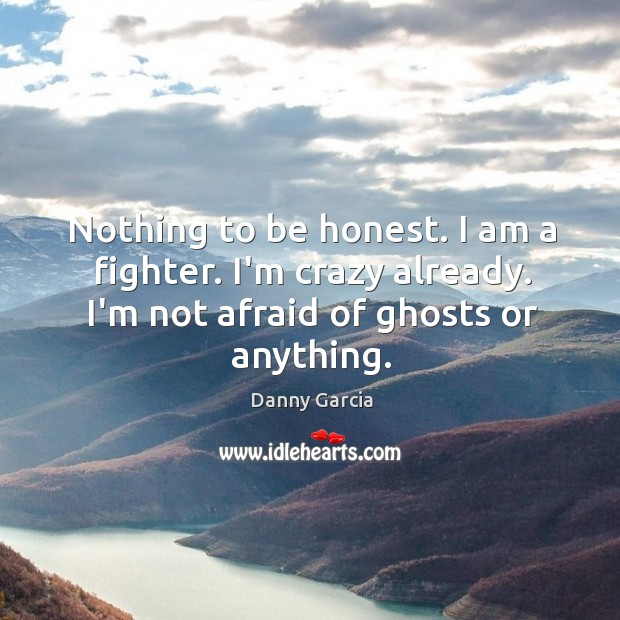 Nothing to be honest. I am a fighter. I'm crazy already. I'm Image