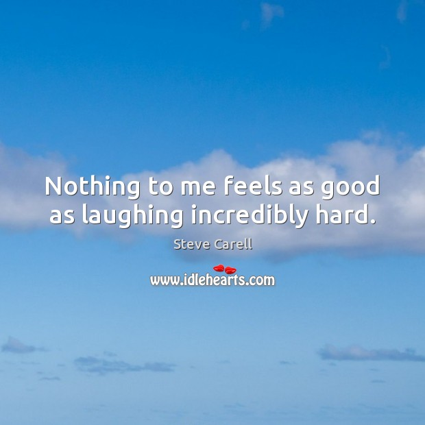 Nothing to me feels as good as laughing incredibly hard. Steve Carell Picture Quote