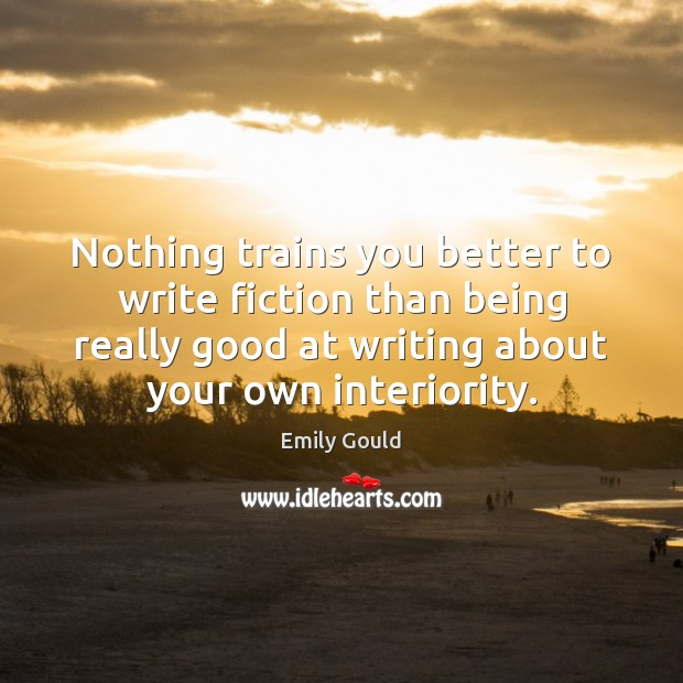 Nothing trains you better to write fiction than being really good at Emily Gould Picture Quote