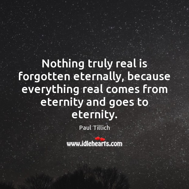 Nothing truly real is forgotten eternally, because everything real comes from eternity Paul Tillich Picture Quote