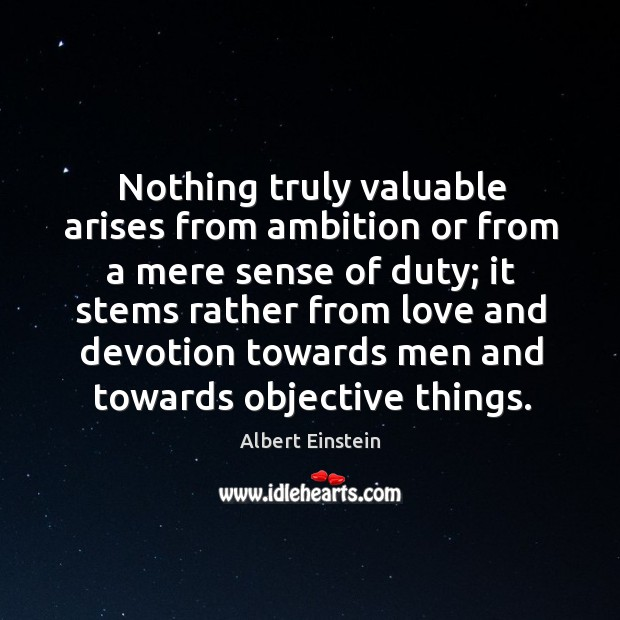 Nothing truly valuable arises from ambition or from a mere sense of Image