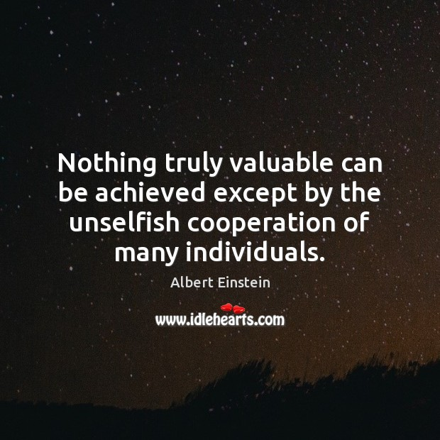 Image, Nothing truly valuable can be achieved except by the unselfish cooperation of