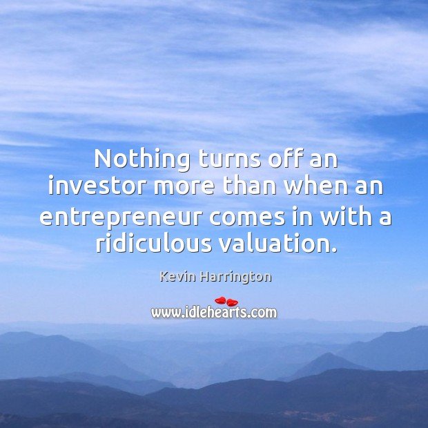 Nothing turns off an investor more than when an entrepreneur comes in with a ridiculous valuation. Image