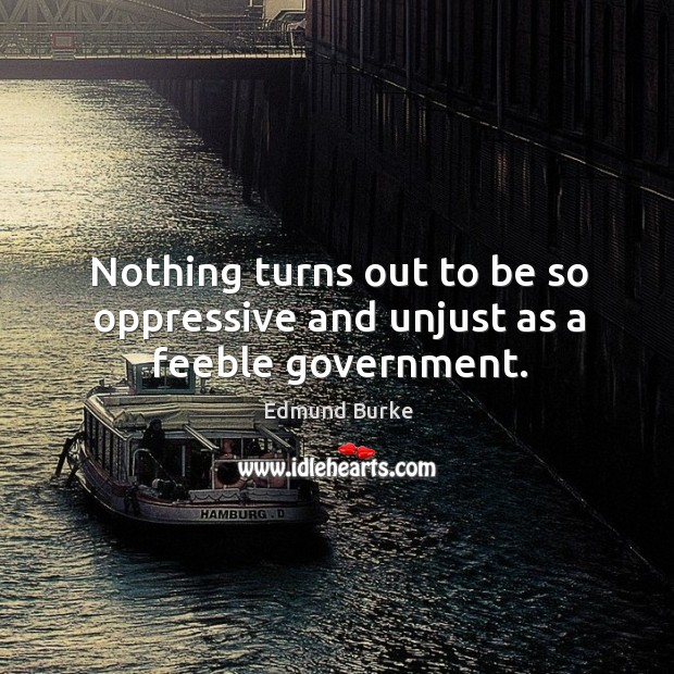 Nothing turns out to be so oppressive and unjust as a feeble government. Image