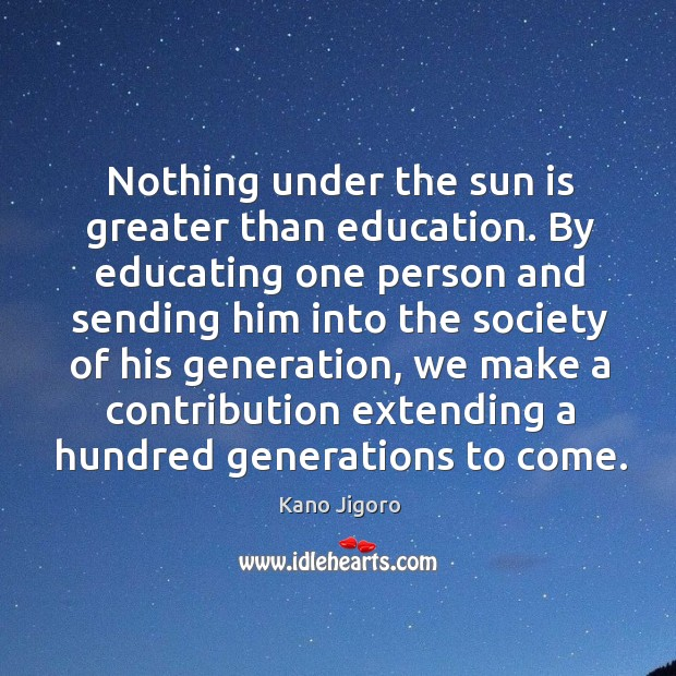 Nothing under the sun is greater than education. By educating one person Image