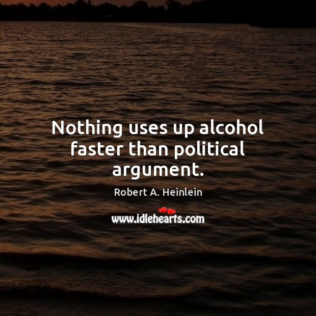 Nothing uses up alcohol faster than political argument. Robert A. Heinlein Picture Quote