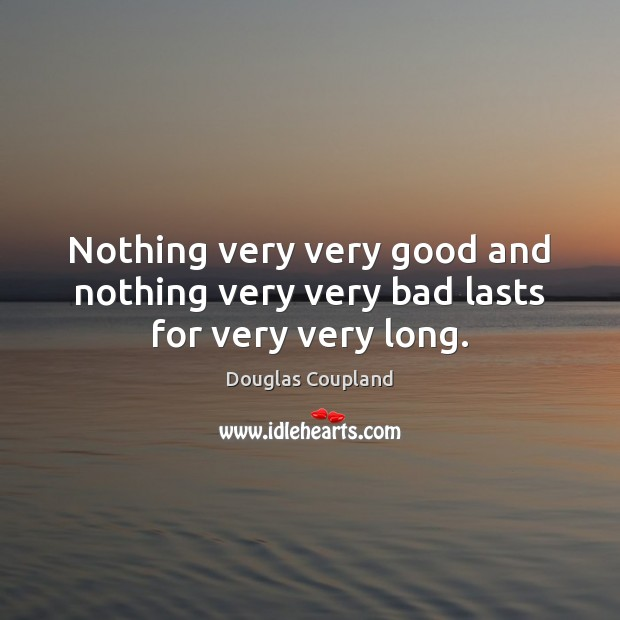 Image, Nothing very very good and nothing very very bad lasts for very very long.