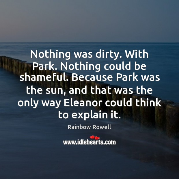 Nothing was dirty. With Park. Nothing could be shameful. Because Park was Rainbow Rowell Picture Quote