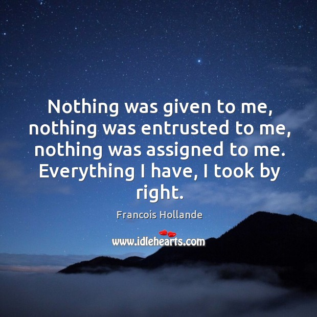 Image, Nothing was given to me, nothing was entrusted to me, nothing was assigned to me. Everything I have, I took by right.