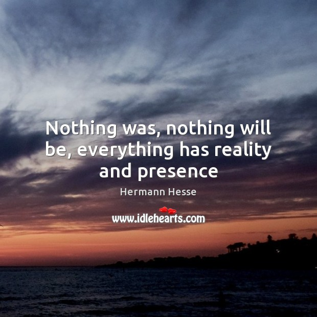 Nothing was, nothing will be, everything has reality and presence Hermann Hesse Picture Quote