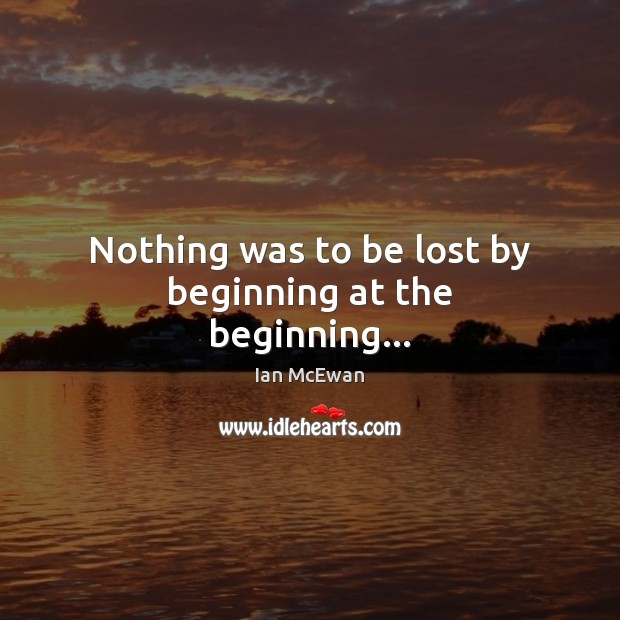 Nothing was to be lost by beginning at the beginning… Ian McEwan Picture Quote