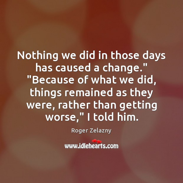 """Image, Nothing we did in those days has caused a change."""" """"Because of"""