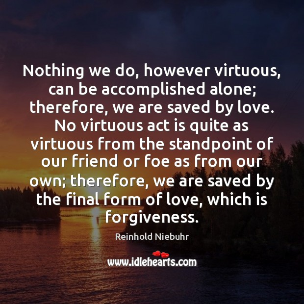 Image, Nothing we do, however virtuous, can be accomplished alone; therefore, we are