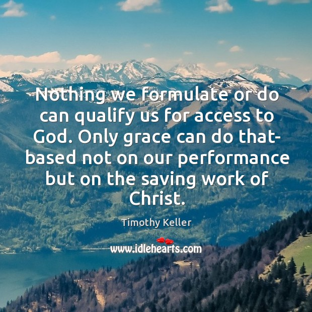 Nothing we formulate or do can qualify us for access to God. Image