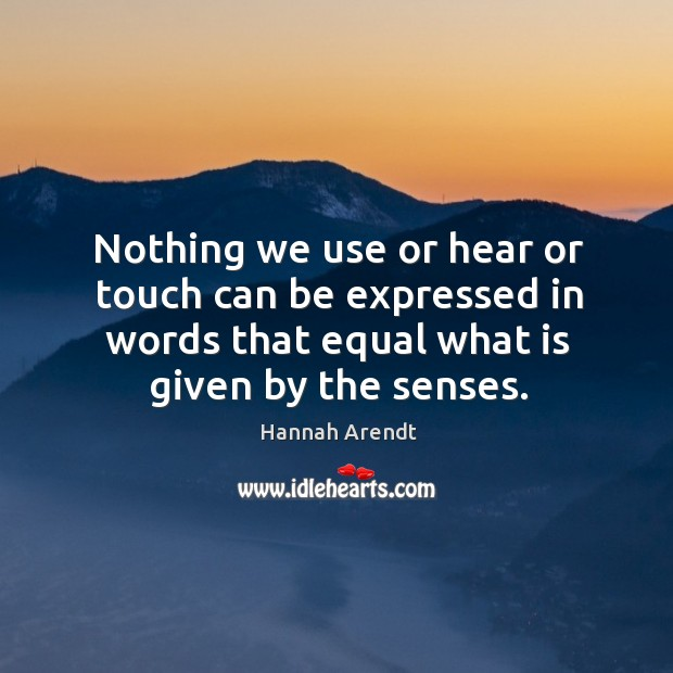 Nothing we use or hear or touch can be expressed in words that equal what is given by the senses. Image