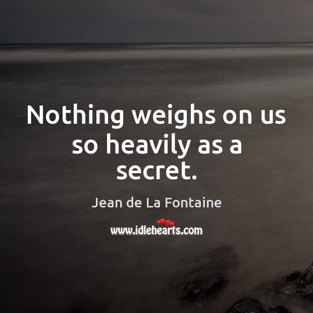 Nothing weighs on us so heavily as a secret. Jean de La Fontaine Picture Quote