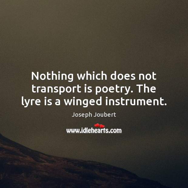 Nothing which does not transport is poetry. The lyre is a winged instrument. Image