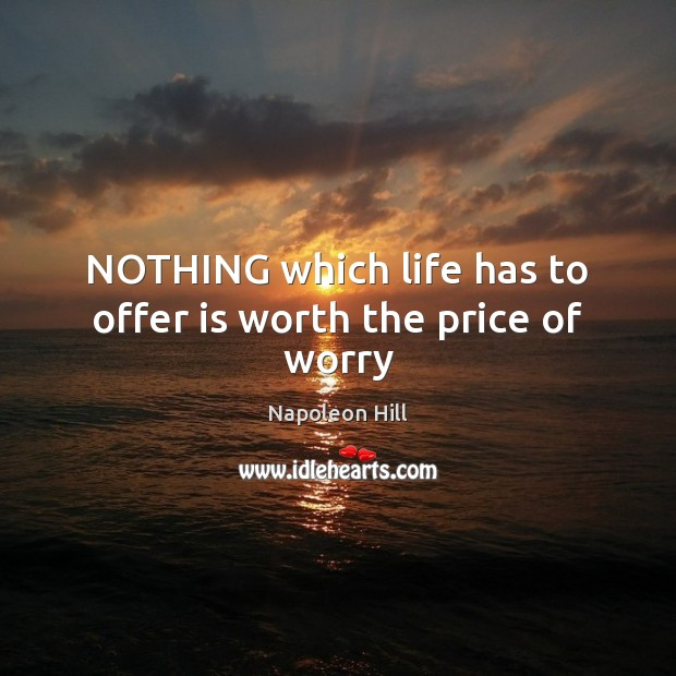 NOTHING which life has to offer is worth the price of worry Image