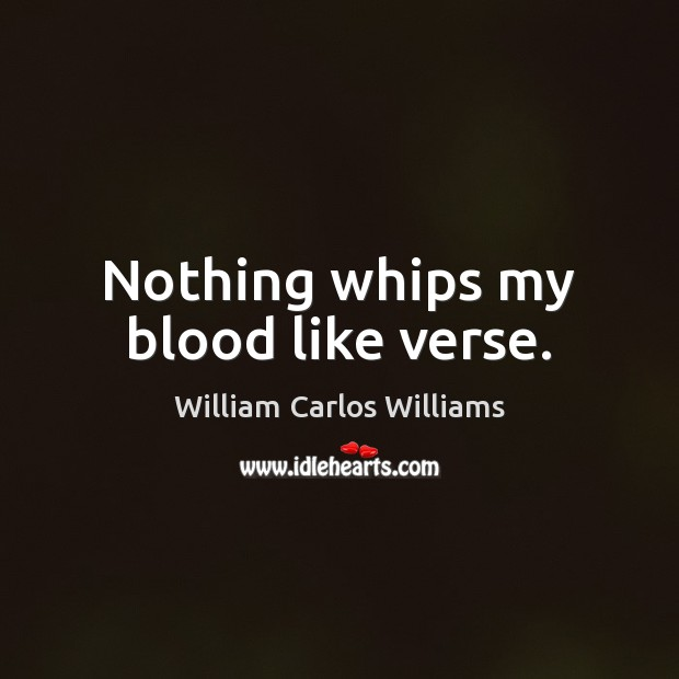 Nothing whips my blood like verse. William Carlos Williams Picture Quote