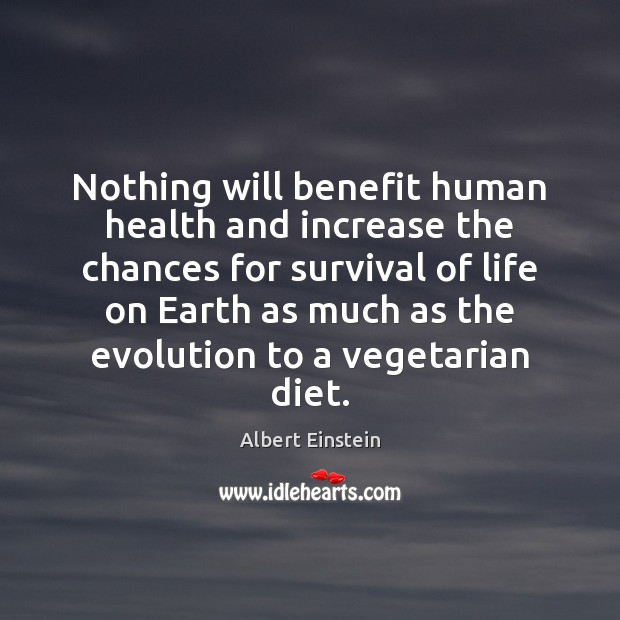 Image, Nothing will benefit human health and increase the chances for survival of