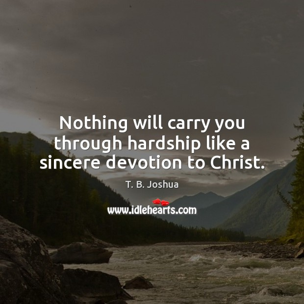 Nothing will carry you through hardship like a sincere devotion to Christ. T. B. Joshua Picture Quote