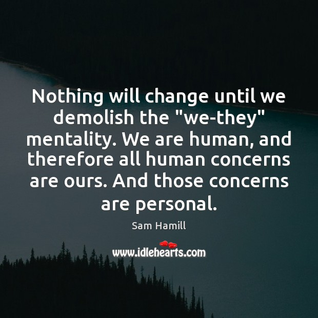 """Image, Nothing will change until we demolish the """"we-they"""" mentality. We are human,"""