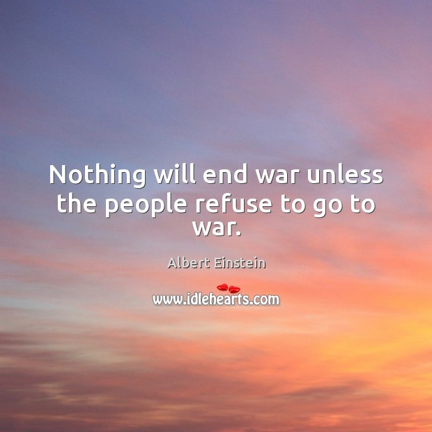 Nothing will end war unless the people refuse to go to war. Image