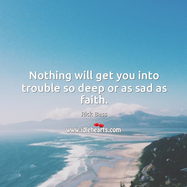 Nothing will get you into trouble so deep or as sad as faith. Rick Bass Picture Quote