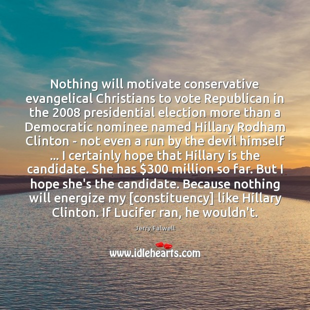 Nothing will motivate conservative evangelical Christians to vote Republican in the 2008 presidential Jerry Falwell Picture Quote