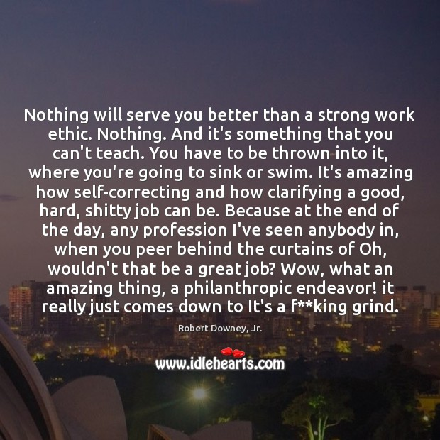 Image, Nothing will serve you better than a strong work ethic. Nothing. And