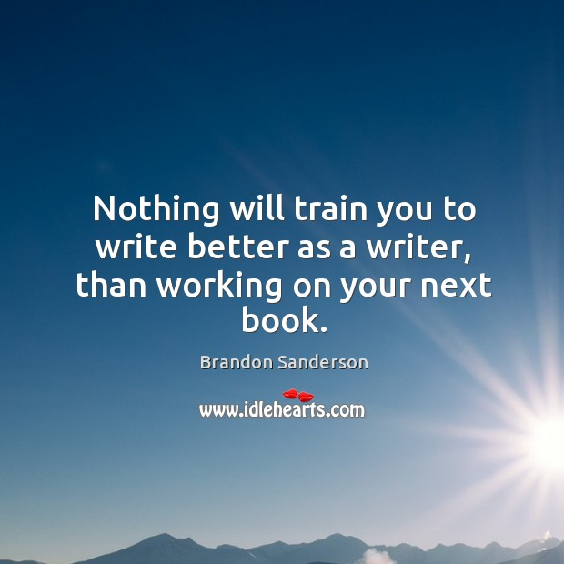 Nothing will train you to write better as a writer, than working on your next book. Image